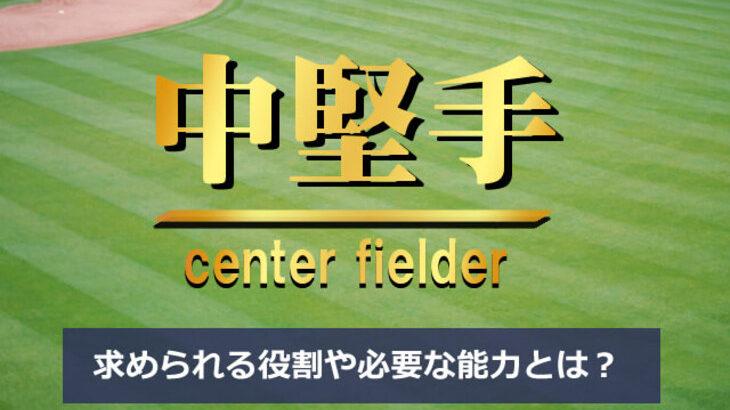 【野球】センター(中堅手)の役割と必要な能力|高い運動能力と深い野球知識が要求されるセンターラインの一角!